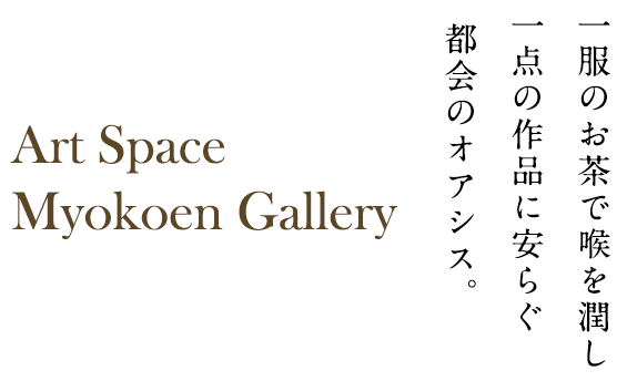 一服のお茶で喉を潤し 一点の作品に安らぐ 都会のオアシス。Art Space Myokoen Gallery